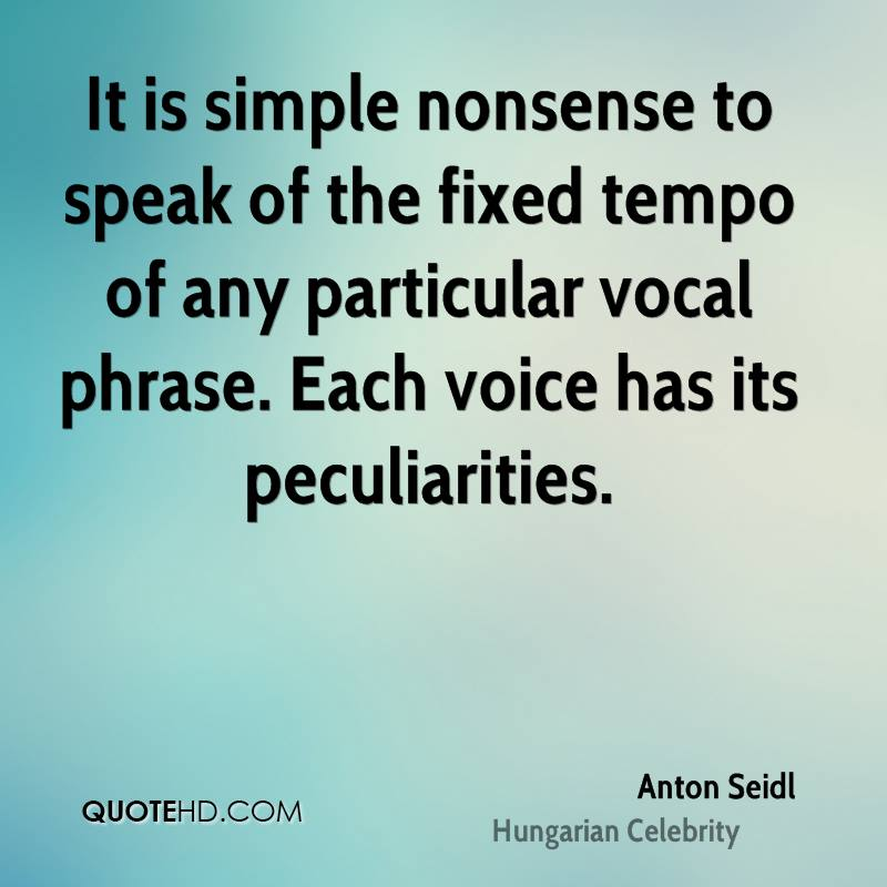 It is simple nonsense to speak of the fixed tempo of any particular vocal phrase. Each voice has its peculiarities.