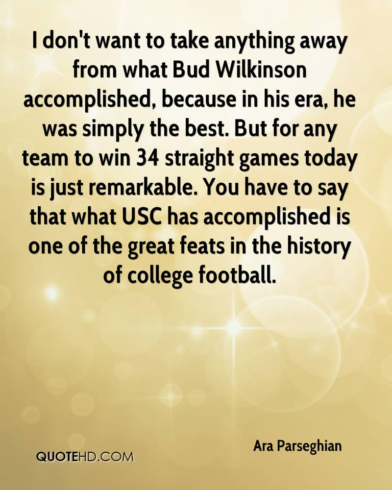 I don't want to take anything away from what Bud Wilkinson accomplished, because in his era, he was simply the best. But for any team to win 34 straight games today is just remarkable. You have to say that what USC has accomplished is one of the great feats in the history of college football.