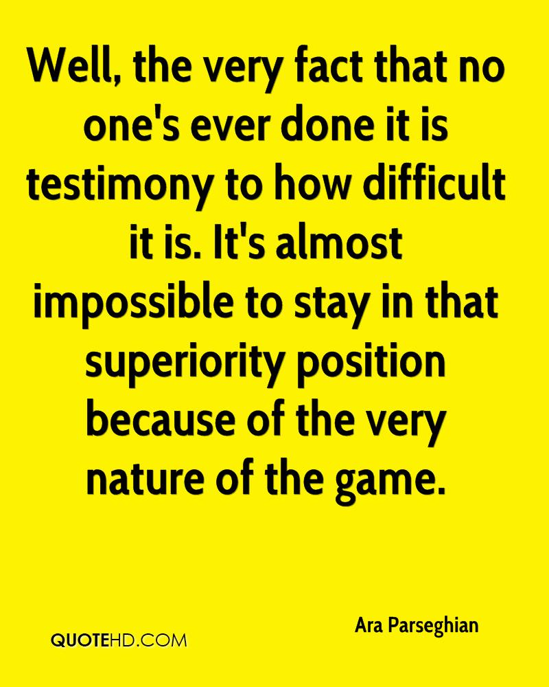 Well, the very fact that no one's ever done it is testimony to how difficult it is. It's almost impossible to stay in that superiority position because of the very nature of the game.