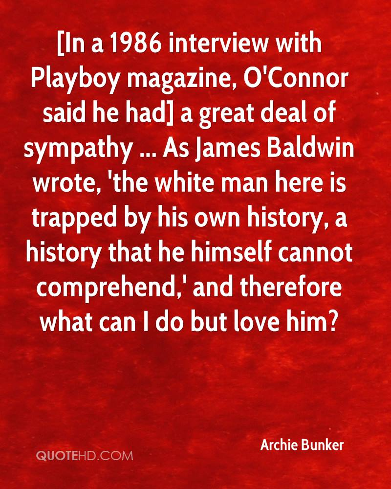 [In a 1986 interview with Playboy magazine, O'Connor said he had] a great deal of sympathy ... As James Baldwin wrote, 'the white man here is trapped by his own history, a history that he himself cannot comprehend,' and therefore what can I do but love him?
