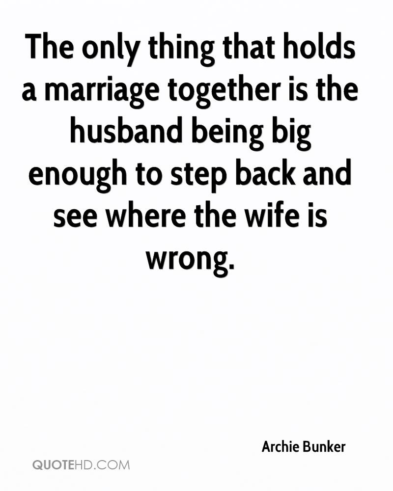 The only thing that holds a marriage together is the husband being big enough to step back and see where the wife is wrong.