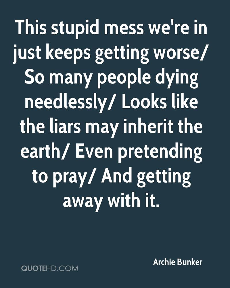This stupid mess we're in just keeps getting worse/ So many people dying needlessly/ Looks like the liars may inherit the earth/ Even pretending to pray/ And getting away with it.
