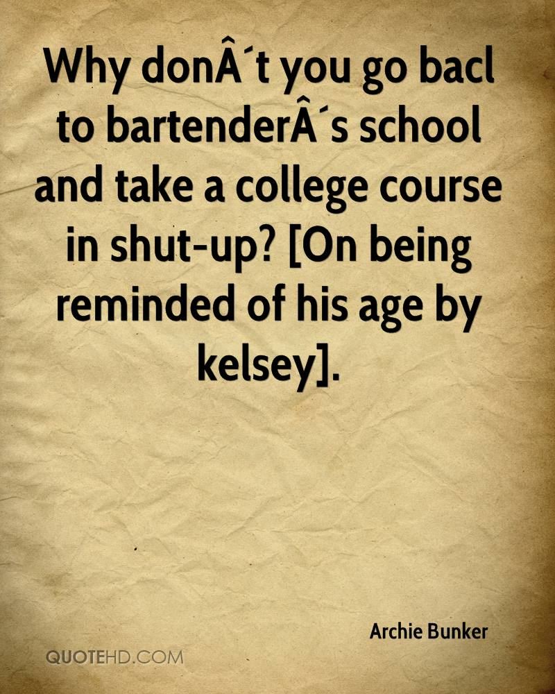 Why don´t you go bacl to bartender´s school and take a college course in shut-up? [On being reminded of his age by kelsey].