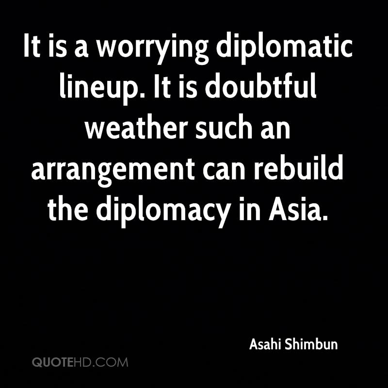 It is a worrying diplomatic lineup. It is doubtful weather such an arrangement can rebuild the diplomacy in Asia.