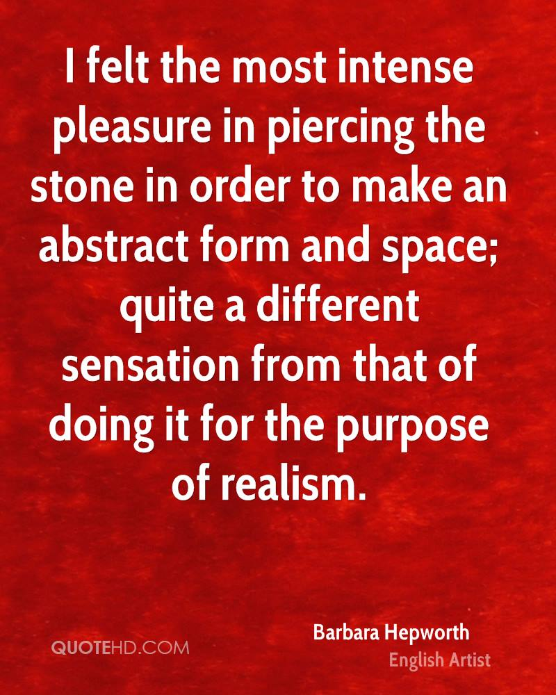 I felt the most intense pleasure in piercing the stone in order to make an abstract form and space; quite a different sensation from that of doing it for the purpose of realism.