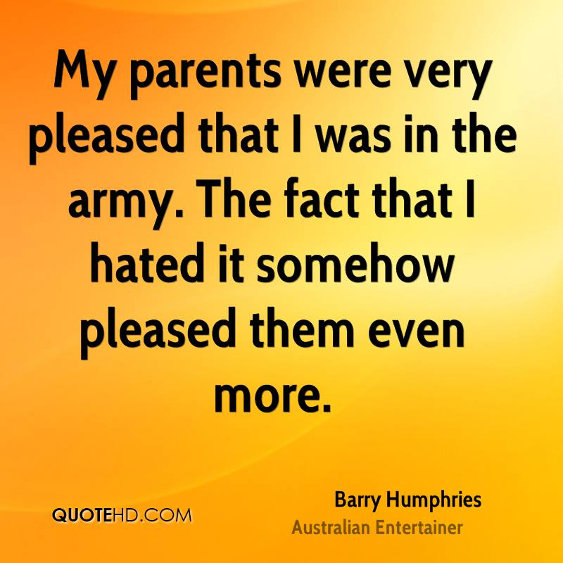 My parents were very pleased that I was in the army. The fact that I hated it somehow pleased them even more.