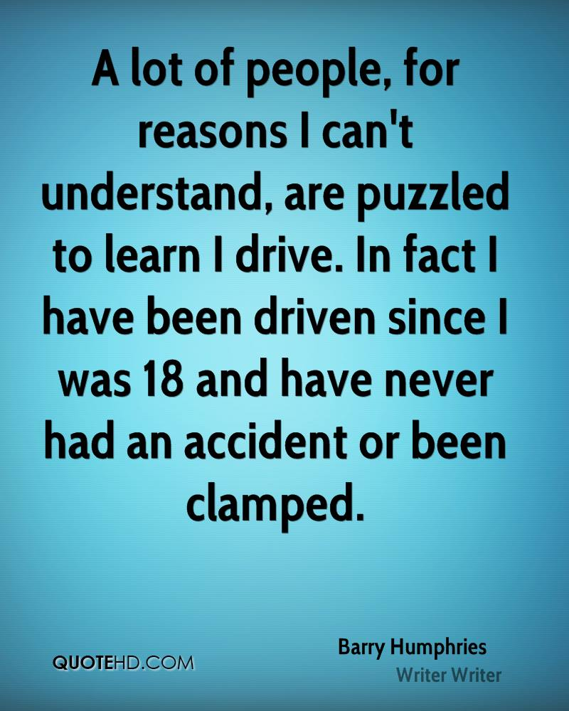 A lot of people, for reasons I can't understand, are puzzled to learn I drive. In fact I have been driven since I was 18 and have never had an accident or been clamped.