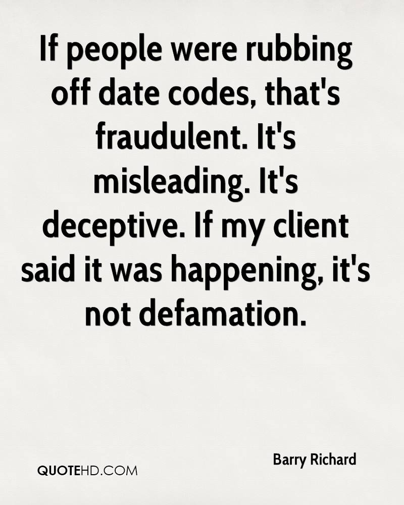 If people were rubbing off date codes, that's fraudulent. It's misleading. It's deceptive. If my client said it was happening, it's not defamation.