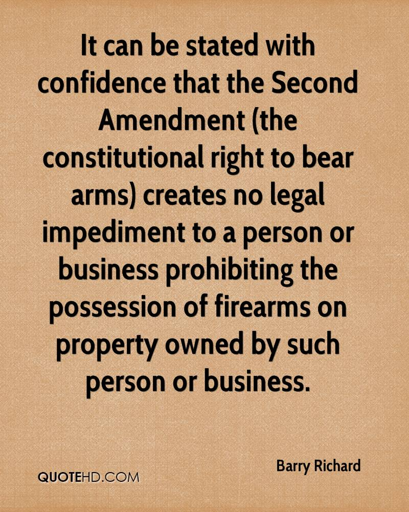 It can be stated with confidence that the Second Amendment (the constitutional right to bear arms) creates no legal impediment to a person or business prohibiting the possession of firearms on property owned by such person or business.