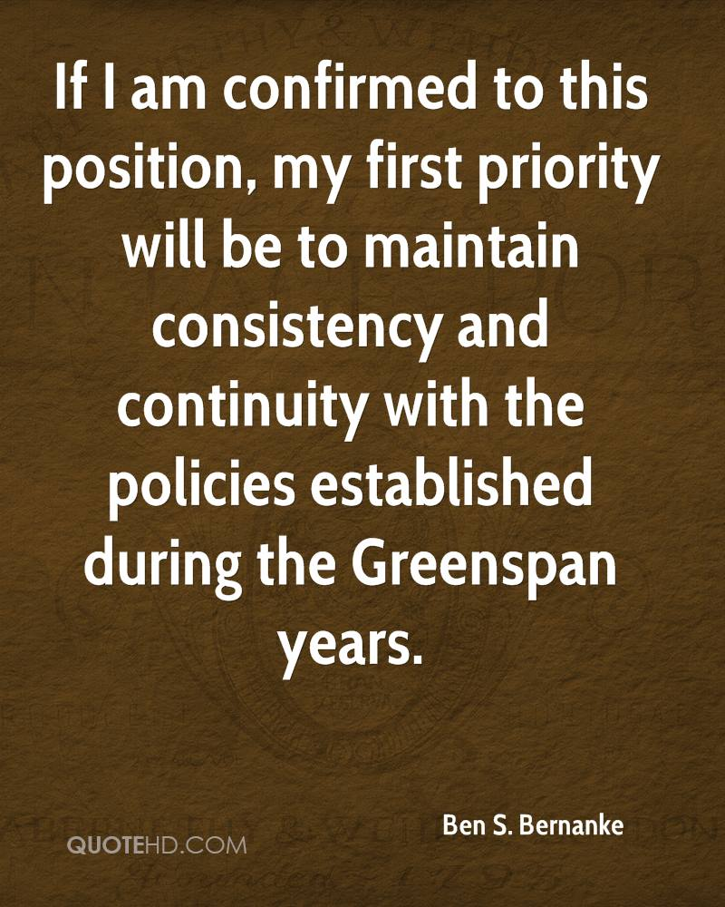 If I am confirmed to this position, my first priority will be to maintain consistency and continuity with the policies established during the Greenspan years.