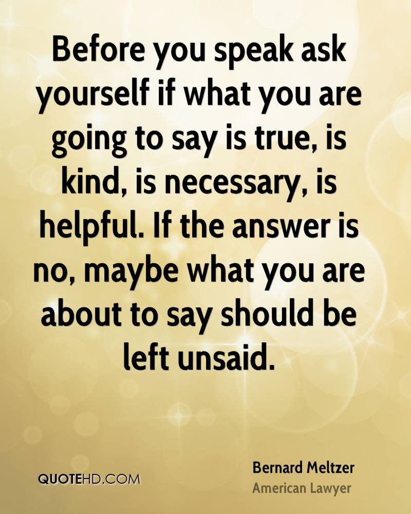 Before you speak ask yourself if what you are going to say is true, is kind, is necessary, is helpful. If the answer is no, maybe what you are about to say should be left unsaid.