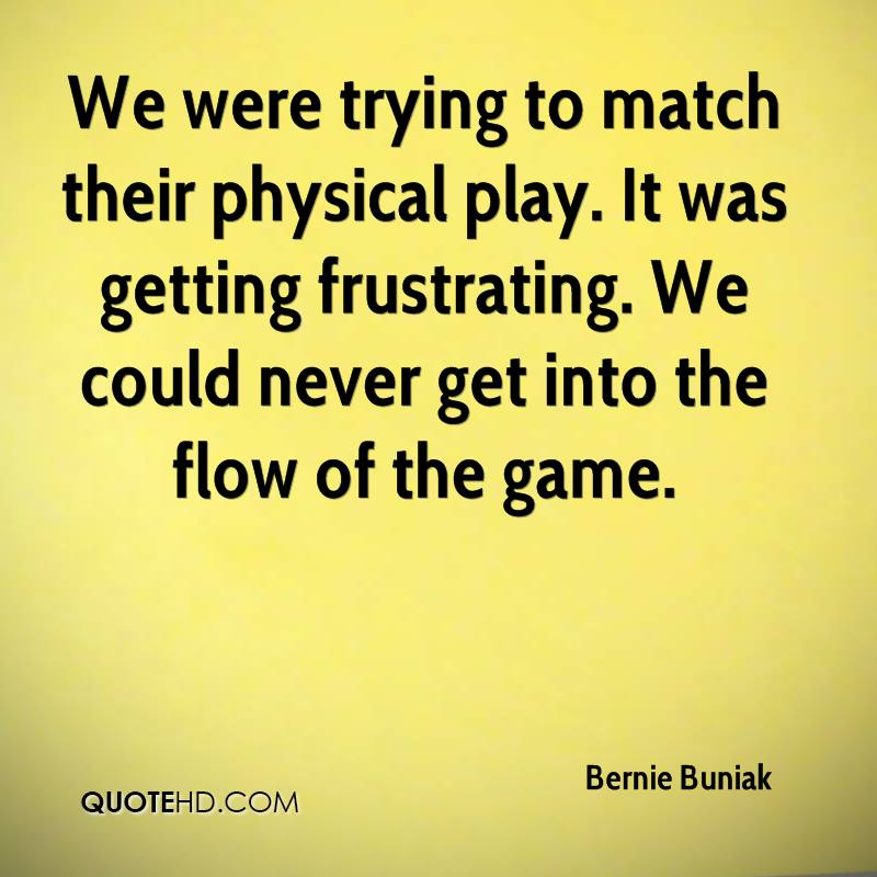 We were trying to match their physical play. It was getting frustrating. We could never get into the flow of the game.