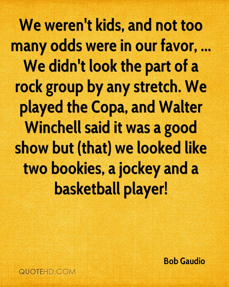 We weren't kids, and not too many odds were in our favor, ... We didn't look the part of a rock group by any stretch. We played the Copa, and Walter Winchell said it was a good show but (that) we looked like two bookies, a jockey and a basketball player!