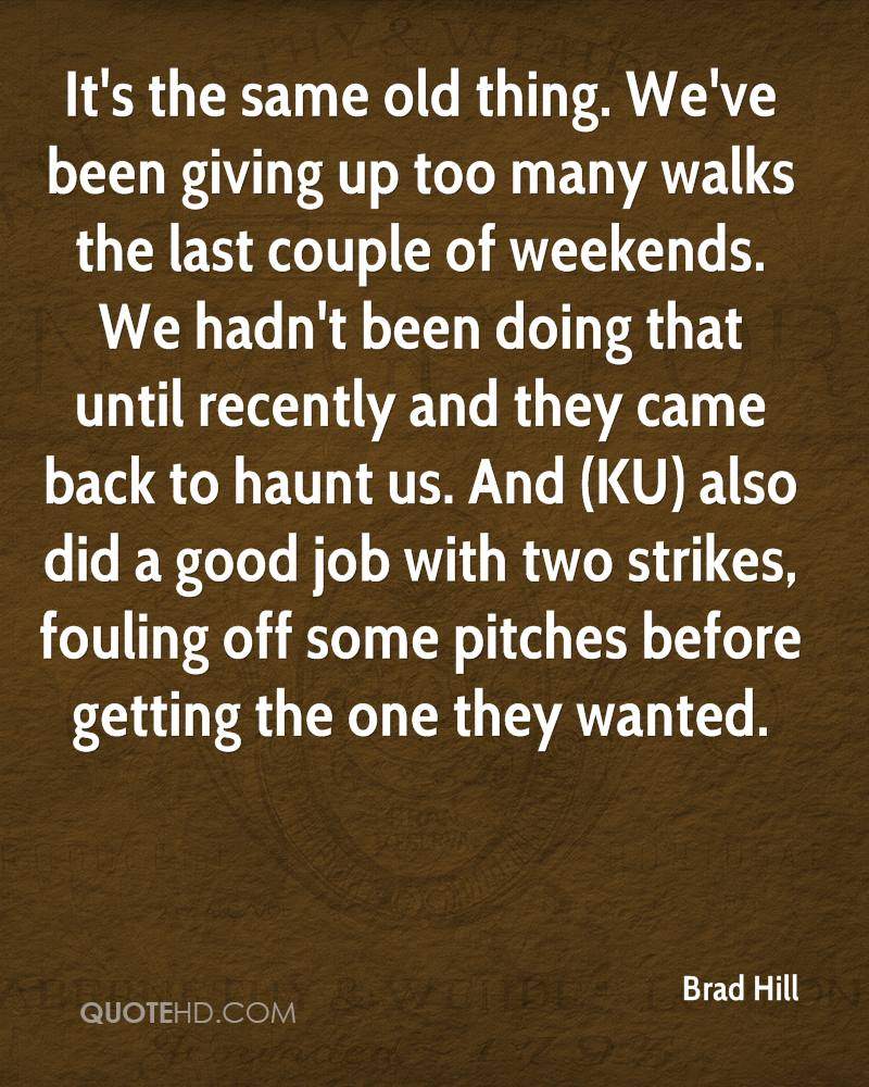 It's the same old thing. We've been giving up too many walks the last couple of weekends. We hadn't been doing that until recently and they came back to haunt us. And (KU) also did a good job with two strikes, fouling off some pitches before getting the one they wanted.