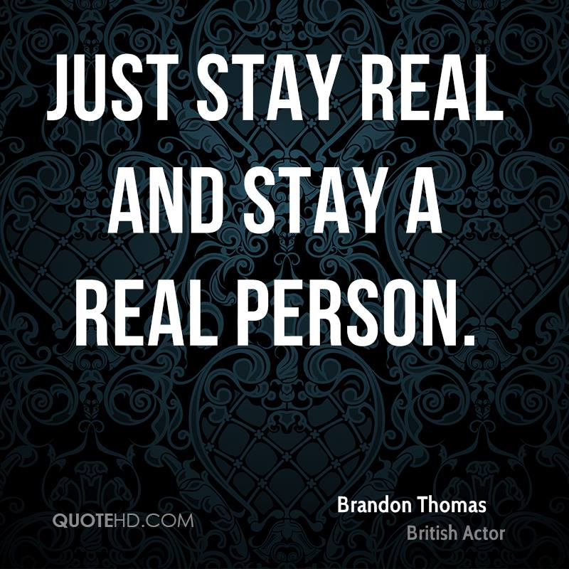 Just stay real and stay a real person.