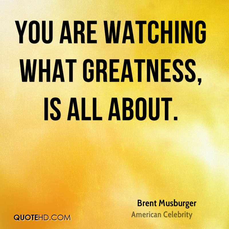 You are watching what greatness, is all about.