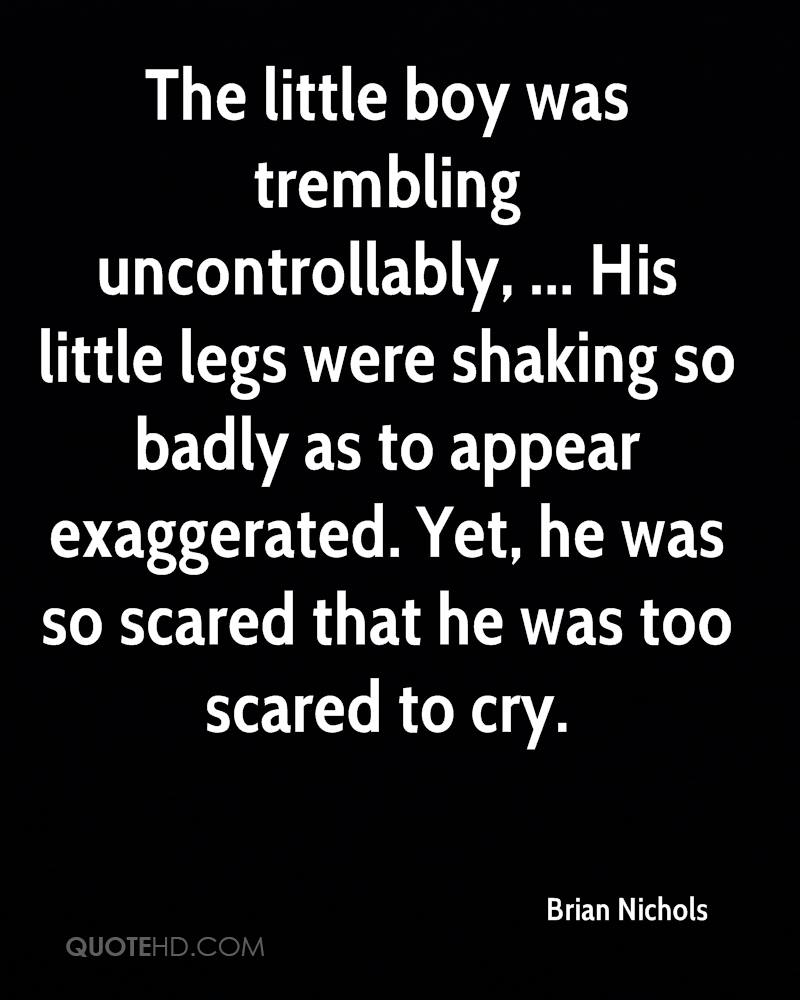 The little boy was trembling uncontrollably, ... His little legs were shaking so badly as to appear exaggerated. Yet, he was so scared that he was too scared to cry.