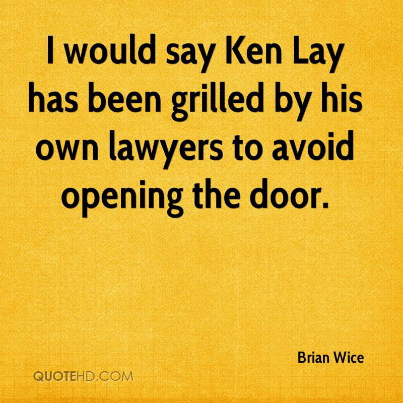 I would say Ken Lay has been grilled by his own lawyers to avoid opening the door.