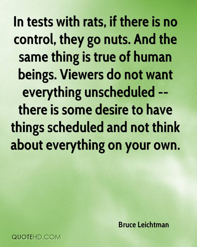 In tests with rats, if there is no control, they go nuts. And the same thing is true of human beings. Viewers do not want everything unscheduled -- there is some desire to have things scheduled and not think about everything on your own.