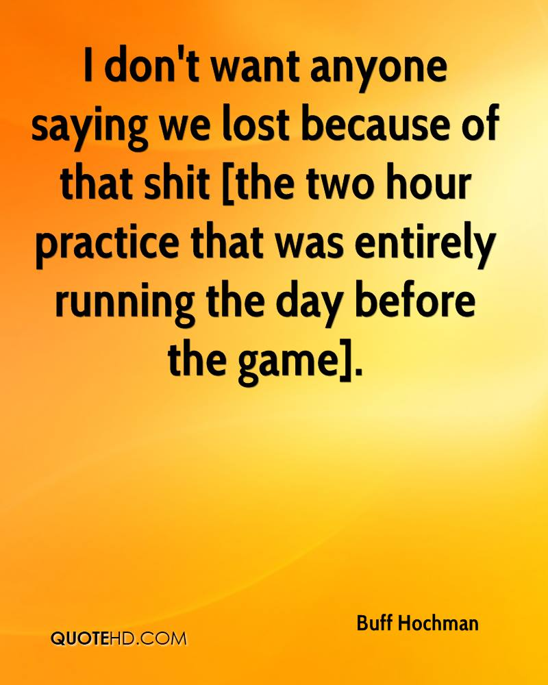 I don't want anyone saying we lost because of that shit [the two hour practice that was entirely running the day before the game].