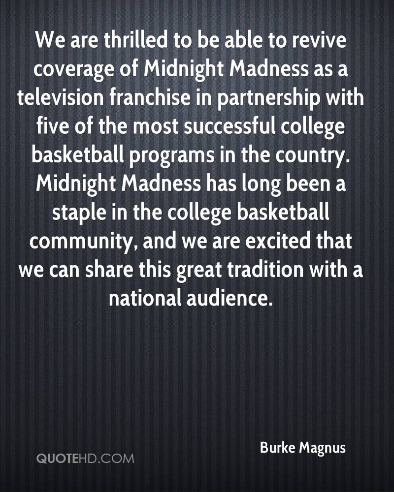 We are thrilled to be able to revive coverage of Midnight Madness as a television franchise in partnership with five of the most successful college basketball programs in the country. Midnight Madness has long been a staple in the college basketball community, and we are excited that we can share this great tradition with a national audience.
