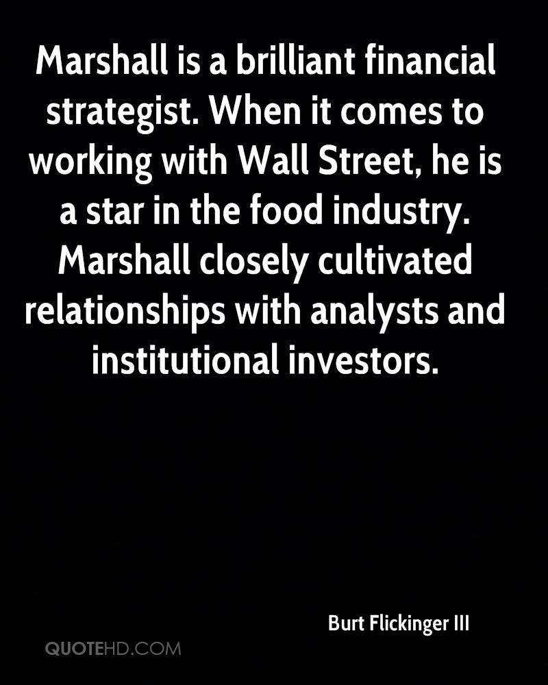 Marshall is a brilliant financial strategist. When it comes to working with Wall Street, he is a star in the food industry. Marshall closely cultivated relationships with analysts and institutional investors.