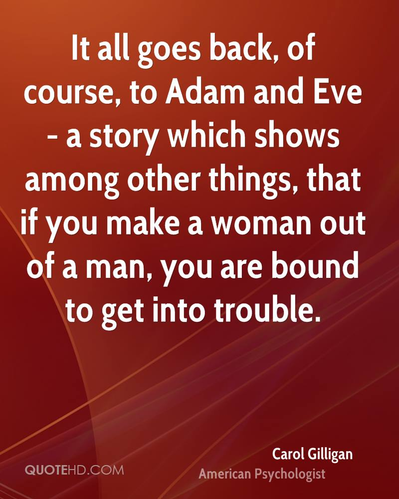 It all goes back, of course, to Adam and Eve - a story which shows among other things, that if you make a woman out of a man, you are bound to get into trouble.