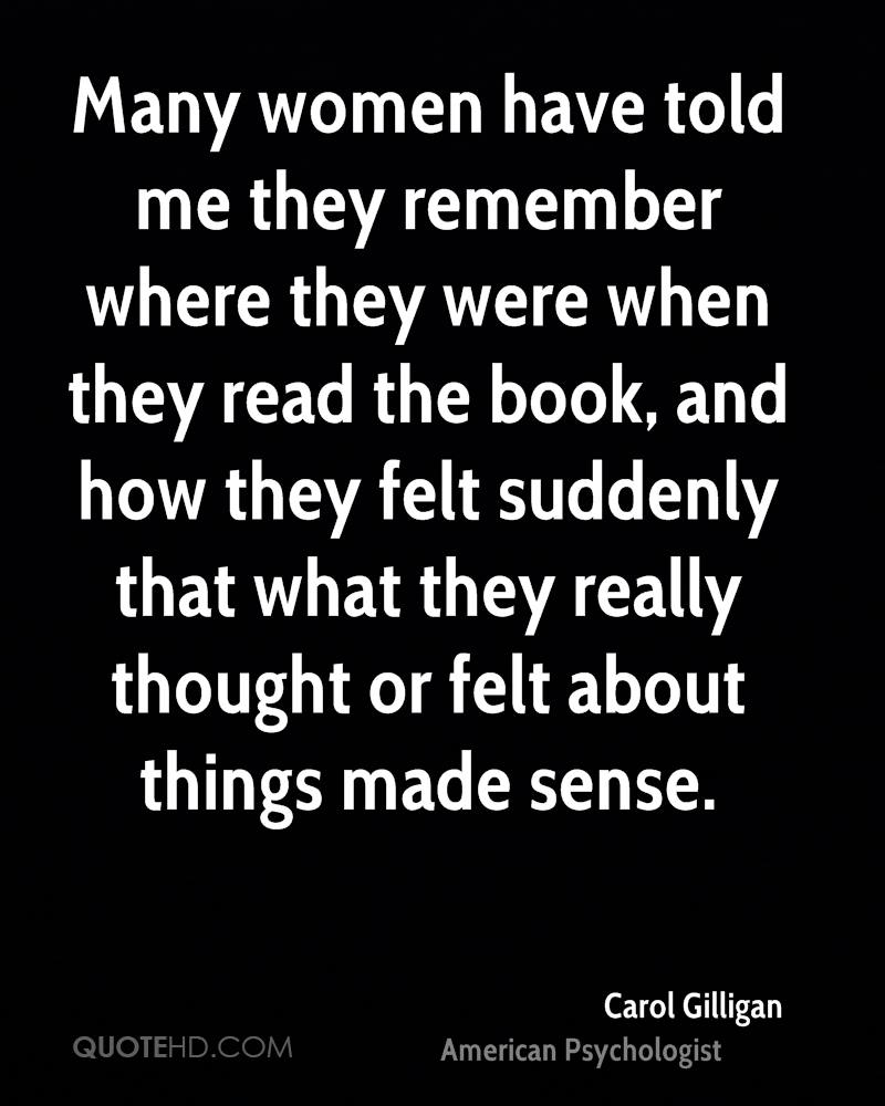 Many women have told me they remember where they were when they read the book, and how they felt suddenly that what they really thought or felt about things made sense.