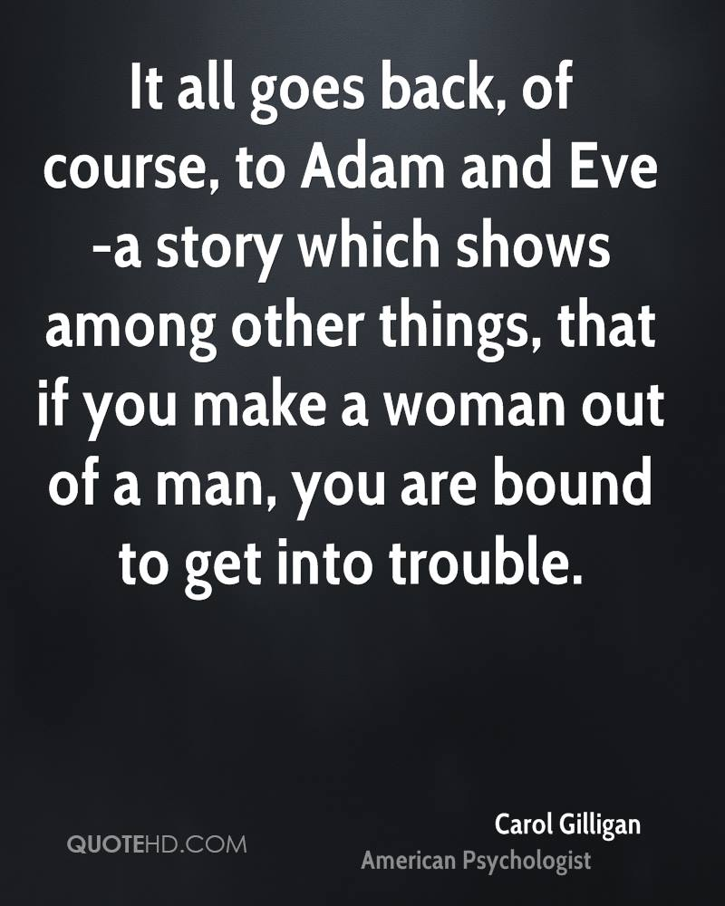 It all goes back, of course, to Adam and Eve -a story which shows among other things, that if you make a woman out of a man, you are bound to get into trouble.