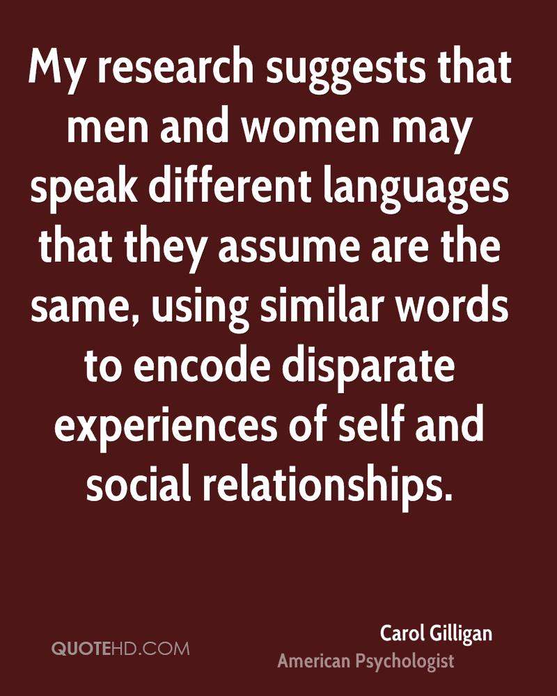 My research suggests that men and women may speak different languages that they assume are the same, using similar words to encode disparate experiences of self and social relationships.