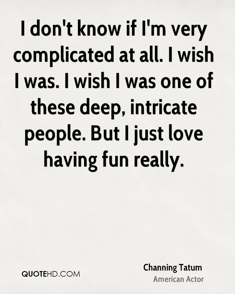 I don't know if I'm very complicated at all. I wish I was. I wish I was one of these deep, intricate people. But I just love having fun really.