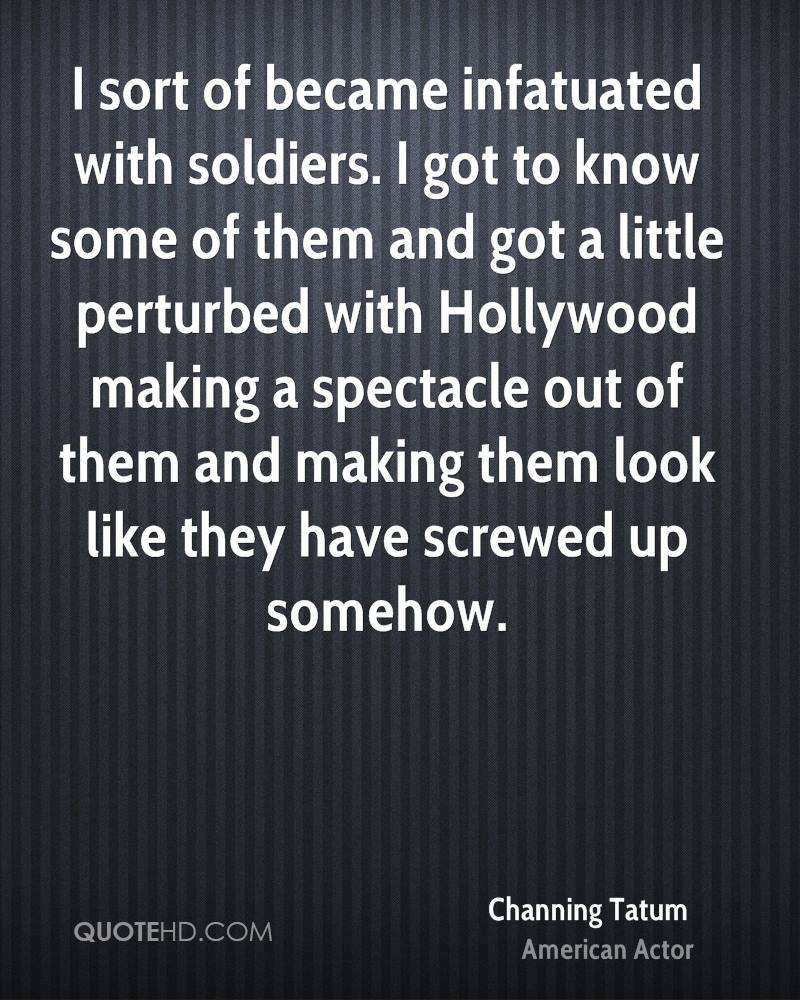 I sort of became infatuated with soldiers. I got to know some of them and got a little perturbed with Hollywood making a spectacle out of them and making them look like they have screwed up somehow.