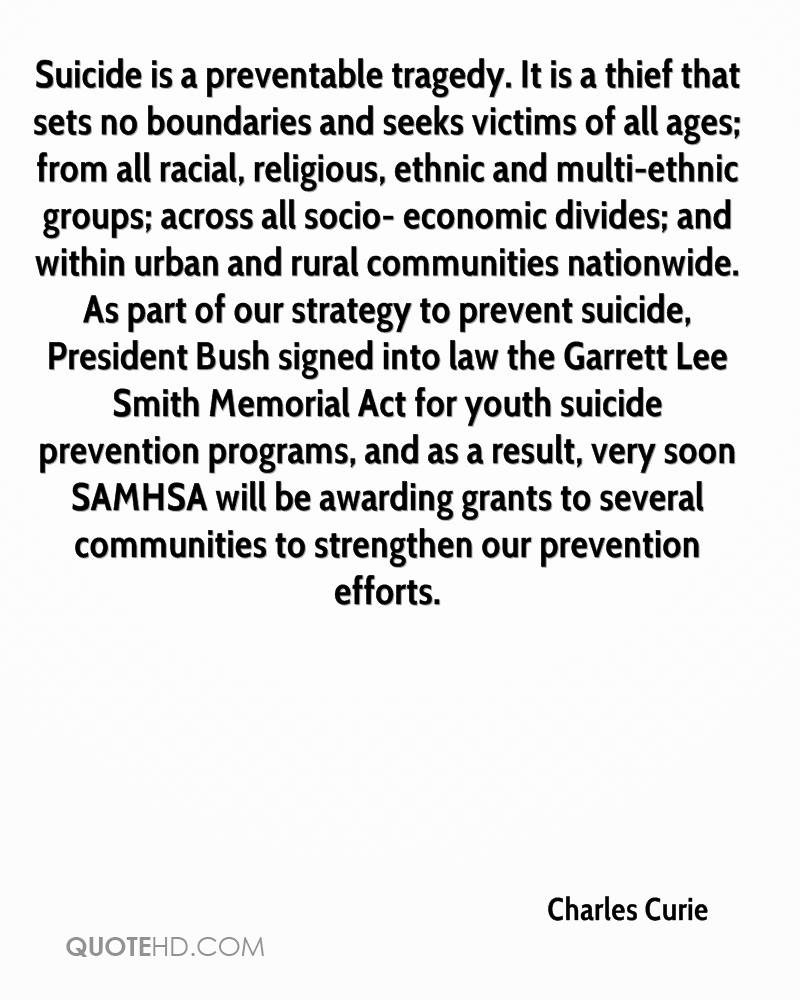 Suicide is a preventable tragedy. It is a thief that sets no boundaries and seeks victims of all ages; from all racial, religious, ethnic and multi-ethnic groups; across all socio- economic divides; and within urban and rural communities nationwide. As part of our strategy to prevent suicide, President Bush signed into law the Garrett Lee Smith Memorial Act for youth suicide prevention programs, and as a result, very soon SAMHSA will be awarding grants to several communities to strengthen our prevention efforts.