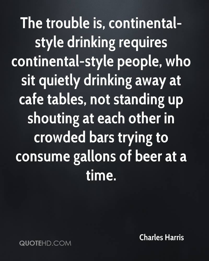The trouble is, continental-style drinking requires continental-style people, who sit quietly drinking away at cafe tables, not standing up shouting at each other in crowded bars trying to consume gallons of beer at a time.