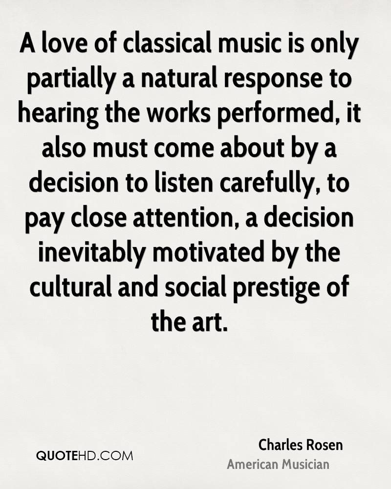 A love of classical music is only partially a natural response to hearing the works performed, it also must come about by a decision to listen carefully, to pay close attention, a decision inevitably motivated by the cultural and social prestige of the art.
