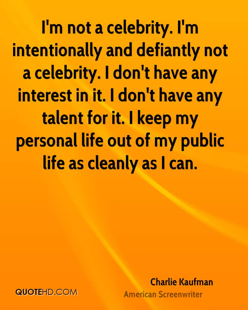 I'm not a celebrity. I'm intentionally and defiantly not a celebrity. I don't have any interest in it. I don't have any talent for it. I keep my personal life out of my public life as cleanly as I can.