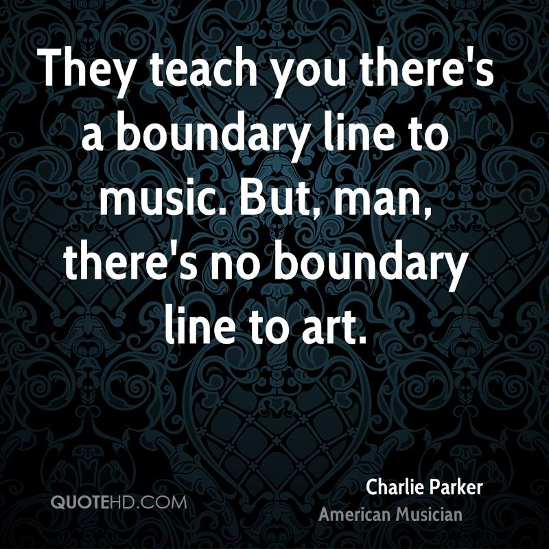 They teach you there's a boundary line to music. But, man, there's no boundary line to art.