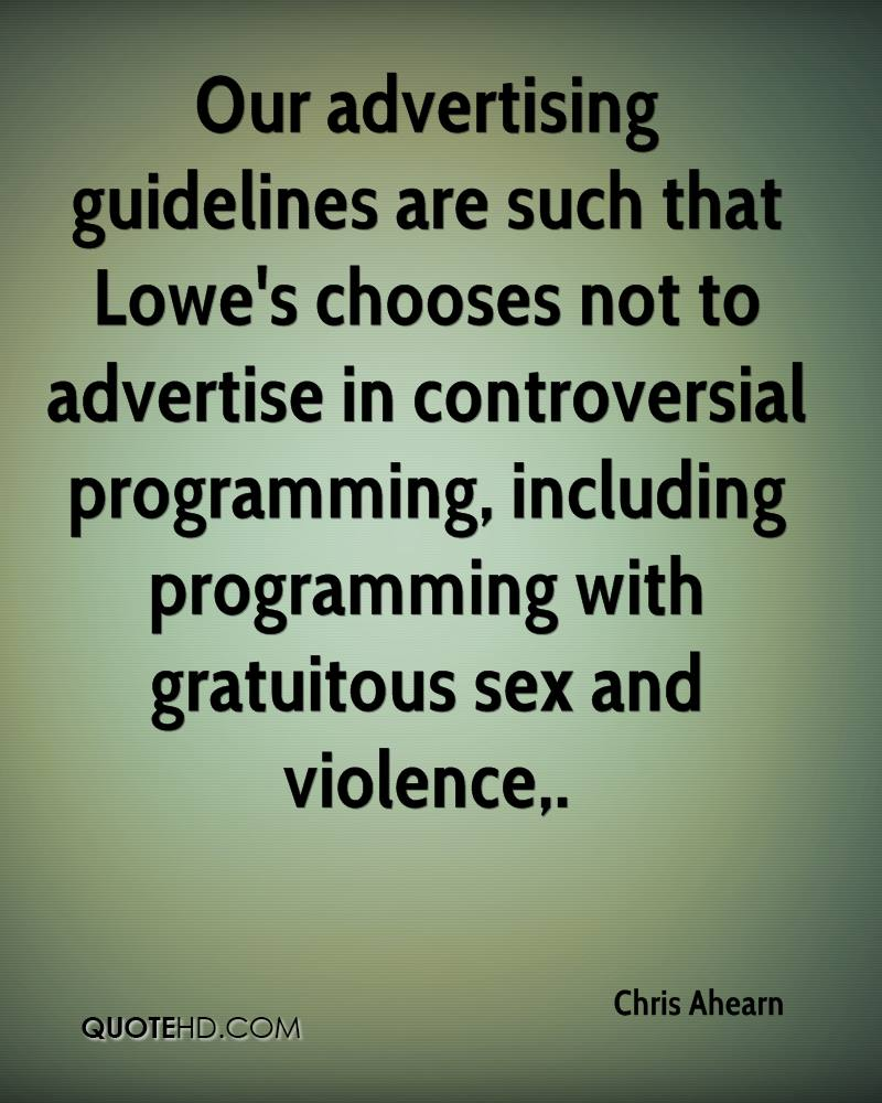 Our advertising guidelines are such that Lowe's chooses not to advertise in controversial programming, including programming with gratuitous sex and violence.