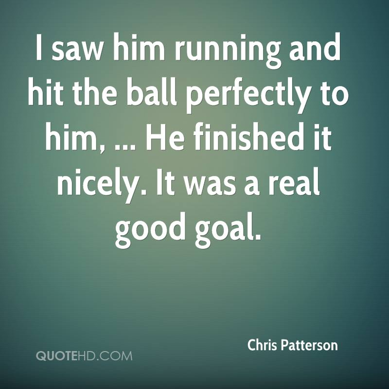 I saw him running and hit the ball perfectly to him, ... He finished it nicely. It was a real good goal.