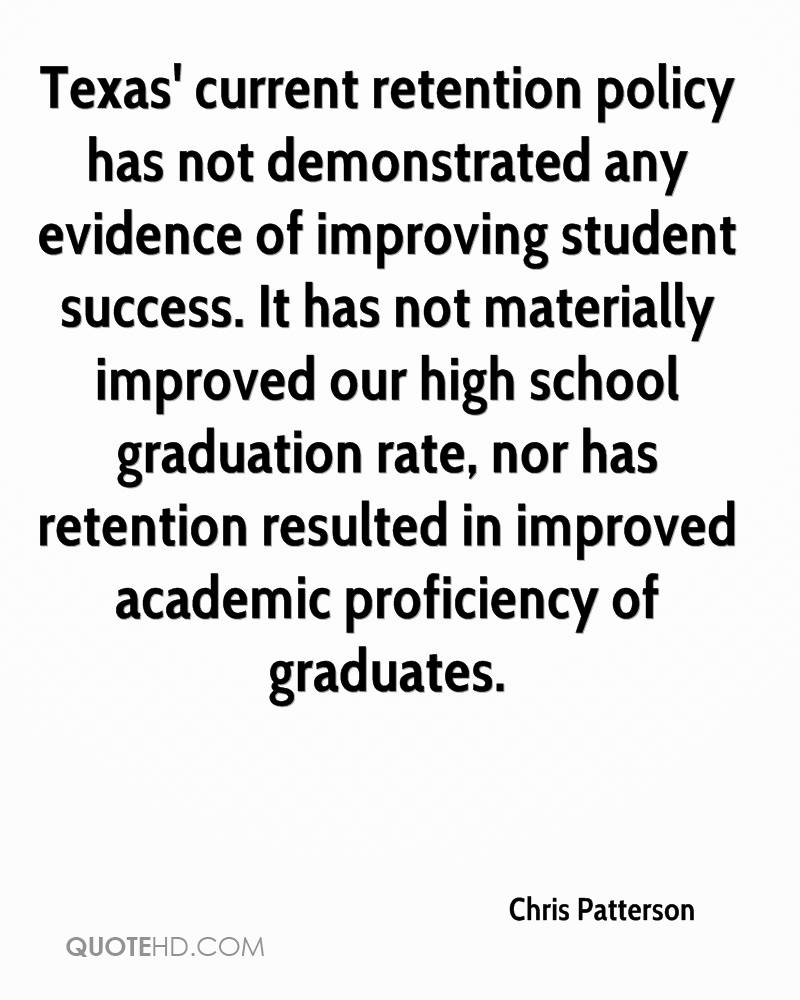 Texas' current retention policy has not demonstrated any evidence of improving student success. It has not materially improved our high school graduation rate, nor has retention resulted in improved academic proficiency of graduates.