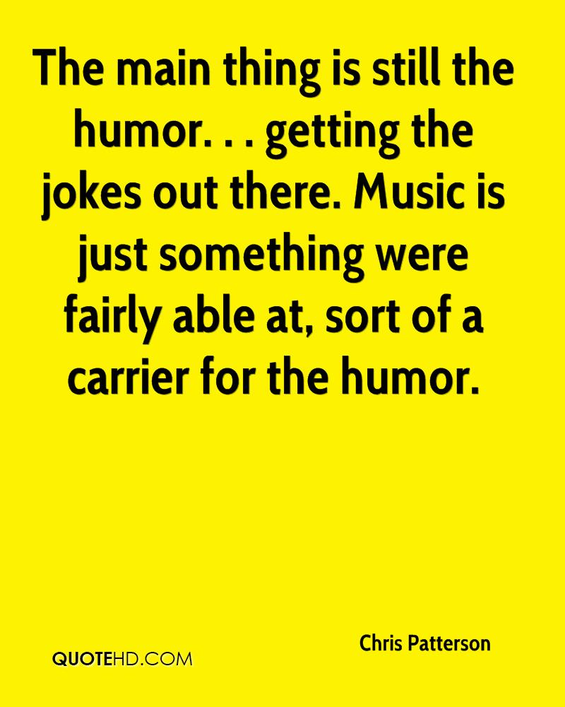 The main thing is still the humor. . . getting the jokes out there. Music is just something were fairly able at, sort of a carrier for the humor.