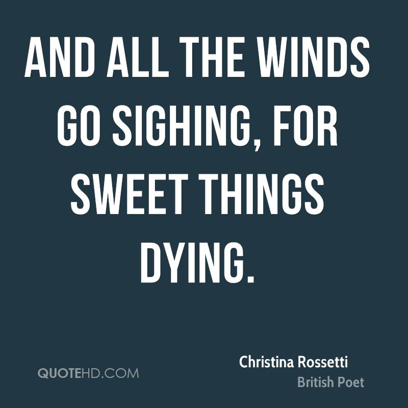 And all the winds go sighing, for sweet things dying.