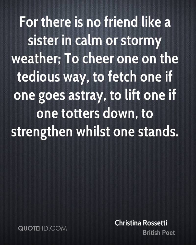 For there is no friend like a sister in calm or stormy weather; To cheer one on the tedious way, to fetch one if one goes astray, to lift one if one totters down, to strengthen whilst one stands.