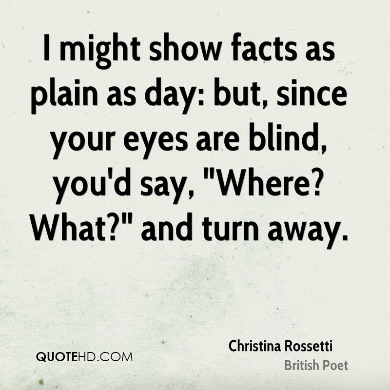 """I might show facts as plain as day: but, since your eyes are blind, you'd say, """"Where? What?"""" and turn away."""