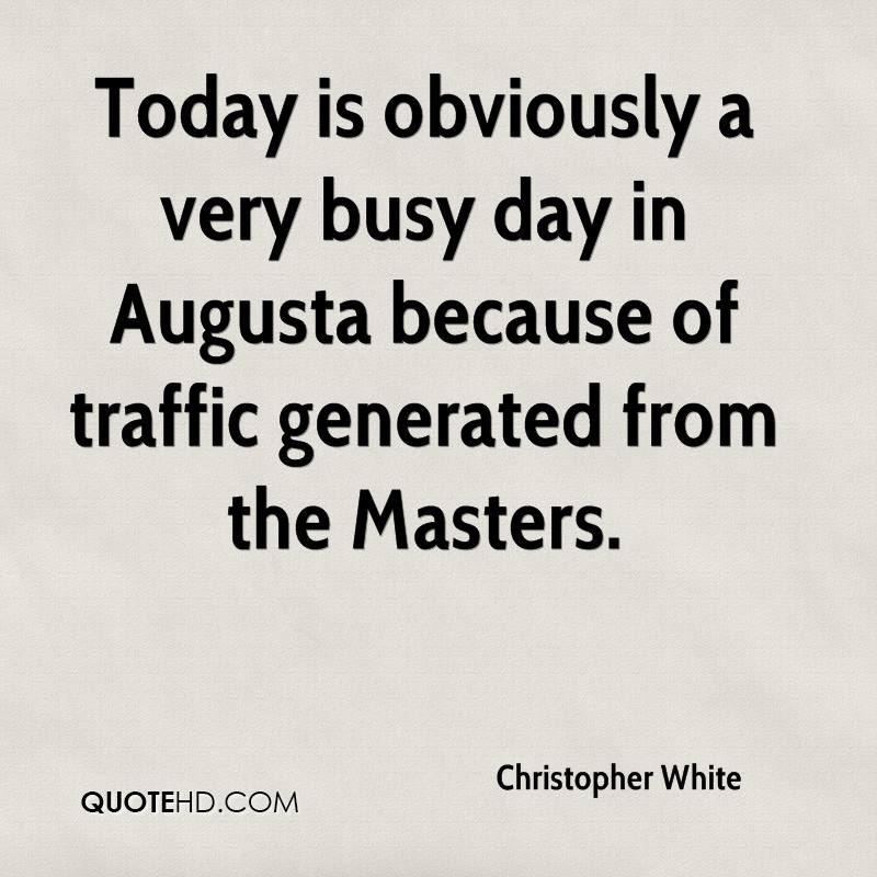 Today is obviously a very busy day in Augusta because of traffic generated from the Masters.