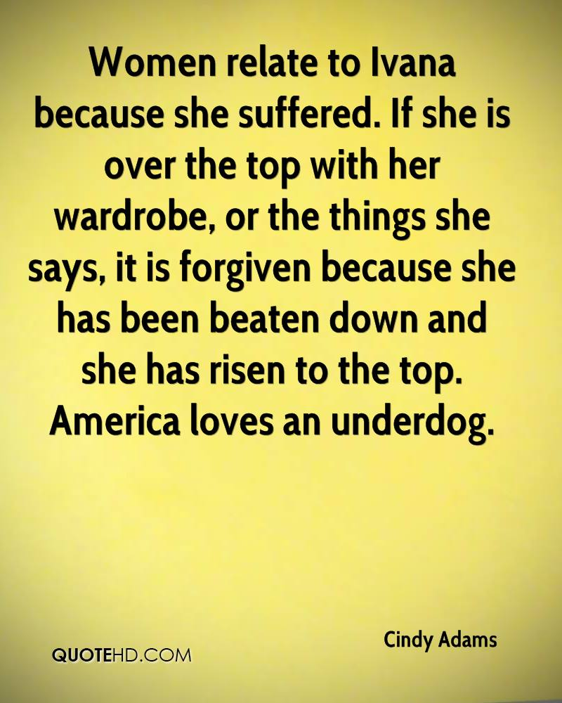 Women relate to Ivana because she suffered. If she is over the top with her wardrobe, or the things she says, it is forgiven because she has been beaten down and she has risen to the top. America loves an underdog.