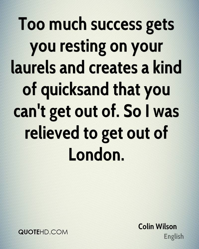 Too much success gets you resting on your laurels and creates a kind of quicksand that you can't get out of. So I was relieved to get out of London.