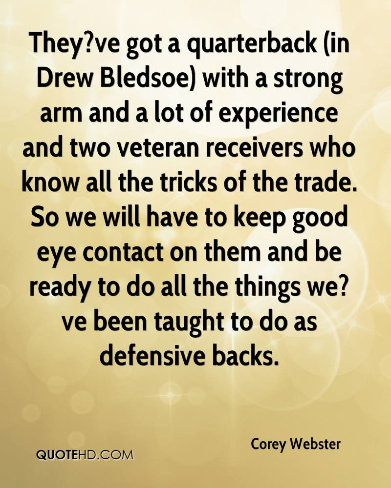 They?ve got a quarterback (in Drew Bledsoe) with a strong arm and a lot of experience and two veteran receivers who know all the tricks of the trade. So we will have to keep good eye contact on them and be ready to do all the things we?ve been taught to do as defensive backs.