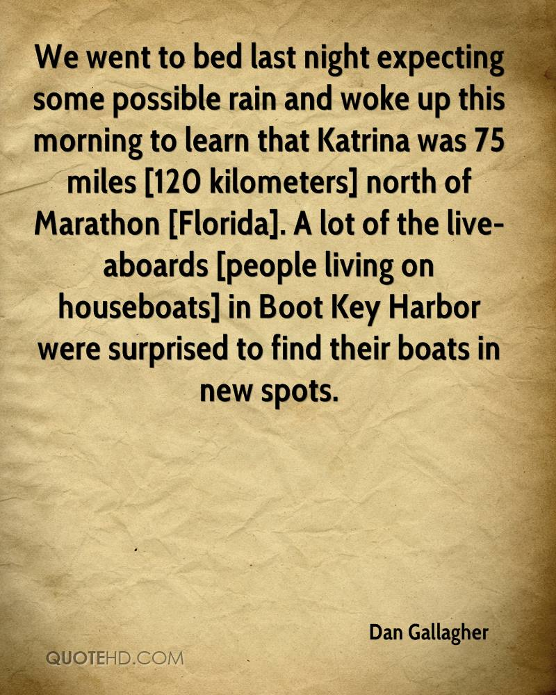 We went to bed last night expecting some possible rain and woke up this morning to learn that Katrina was 75 miles [120 kilometers] north of Marathon [Florida]. A lot of the live-aboards [people living on houseboats] in Boot Key Harbor were surprised to find their boats in new spots.