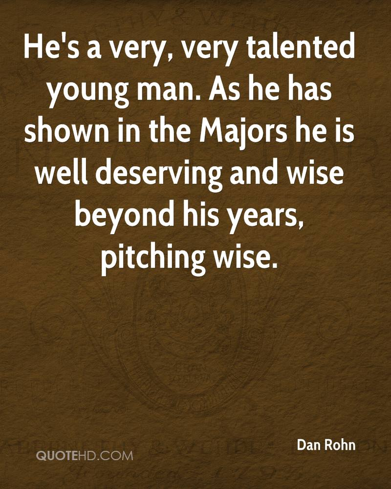 He's a very, very talented young man. As he has shown in the Majors he is well deserving and wise beyond his years, pitching wise.